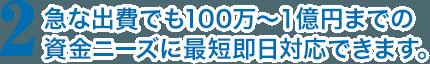 急な出費でも100万〜1億円までの資金ニーズに最短即日対応できます。