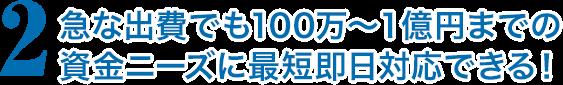 急な出費でも100万〜1億円までの資金ニーズに最短即日対応できる!